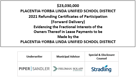 $23,030,000 PLACENTIA-YORBA LINDA UNIFIED SCHOOL DISTRICT 2021 Refunding Certificates of Participation (Forward Delivery) Evidencing the Fractional Interests of the Owners Thereof in Lease Payments to be Made by the PLACENTIA-YORBA LINDA UNIFIED SCHOOL DISTRICT FOS POSTED 4-28-21